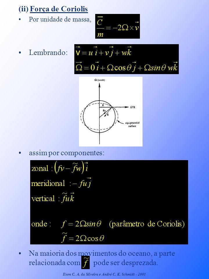 (ii) Força de Coriolis Por unidade de massa, Lembrando: assim por componentes: Na maioria dos movimentos do oceano, a parte relacionada com pode ser d