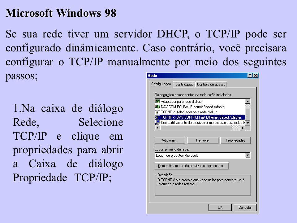 Microsoft Windows 98 Se sua rede tiver um servidor DHCP, o TCP/IP pode ser configurado dinâmicamente. Caso contrário, você precisara configurar o TCP/