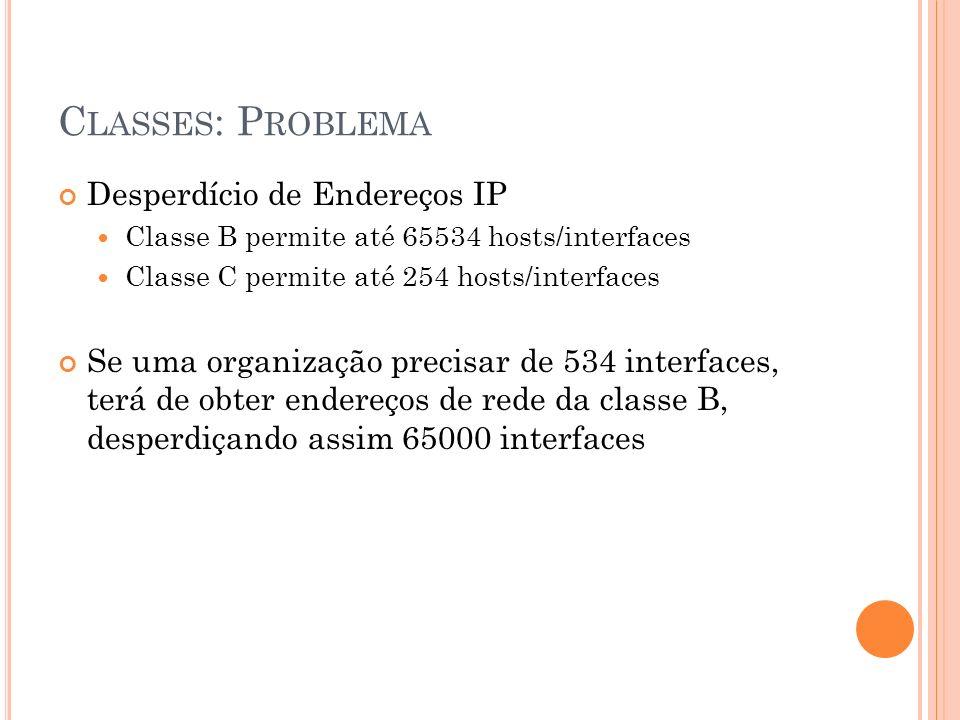 C LASSES : P ROBLEMA Desperdício de Endereços IP Classe B permite até 65534 hosts/interfaces Classe C permite até 254 hosts/interfaces Se uma organiza