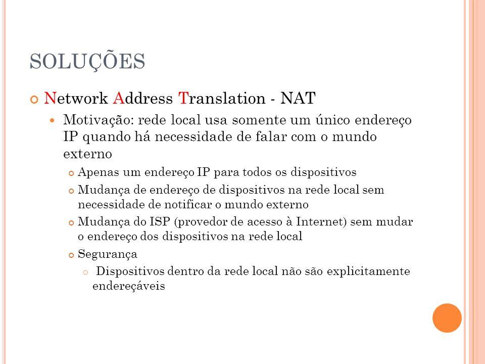 SOLUÇÕES Network Address Translation - NAT Motivação: rede local usa somente um único endereço IP quando há necessidade de falar com o mundo externo A