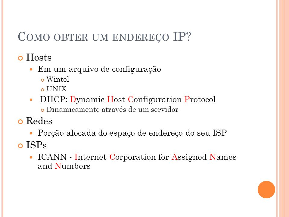 C OMO OBTER UM ENDEREÇO IP? Hosts Em um arquivo de configuração Wintel UNIX DHCP: D ynamic Host Configuration Protocol Dinamicamente através de um ser