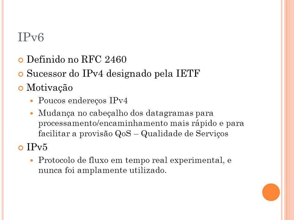 IPv6 Definido no RFC 2460 Sucessor do IPv4 designado pela IETF Motivação Poucos endereços IPv4 Mudança no cabeçalho dos datagramas para processamento/