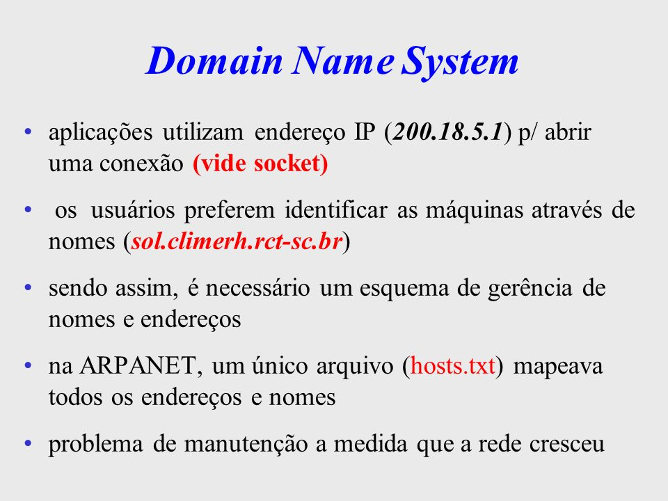 Domain Name System o DNS é um sistema hierárquico e distribuído implementado c/ um algoritmo computacional eficiente usado p/ o mapeamento de nomes de hosts em endereços IP p/ mapear, um programa aplicativo executa um procedimento de biblioteca - resolver - e passa o nome procurado como parâmetro o resolver envia um datagrama IP p/ um servidor de nomes DNS, que retorna o end IP de posse do end IP, a aplicação pode criar um socket e estabelecer a associação