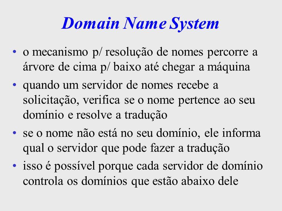 DNS cada um dos níveis percorridos é referenciado como sendo um domínio na maioria dos casos, não é preciso ter acesso a todos os domínios de um nome p/ encontrar o endereço correspondente os servidores de nomes, muitas vezes, possuem informações sobre mais de um domínio evita uma ou mais consultas sol.climerh.rct- sc.br é um domínio climerh.rct-sc.br é outro domínio rct-sc.br e br também são domínios
