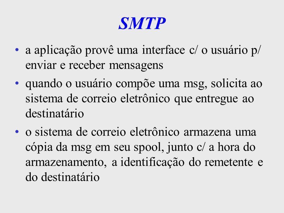 SMTP a transferência da msg é realizada em background permite ao usuário remetente executar outras tarefas o SMTP mapeia o nome da máquina destino em seu endereço IP tenta estabelecer uma conexão TCP c/ o servidor SMTP da máquina destino se a conexão for estabelecida, o cliente envia uma cópia da msg, armazenada em seu spool, p/ o servidor remoto
