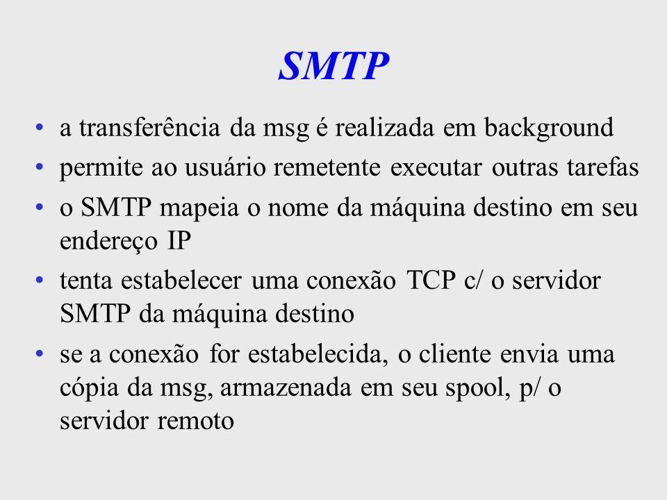 SMTP caso a msg seja recebida c/ sucesso, o servidor envia ao cliente uma confirmação positiva o cliente então elimina a cópia da msg armazenada em seu spool local se a operação por algum motivo falhar, o cliente registra a ocorrência e, por um determinado período de tempo (5 horas), tenta retransmitir se não for possível enviar a msg, o SMTP avisa ao remetente