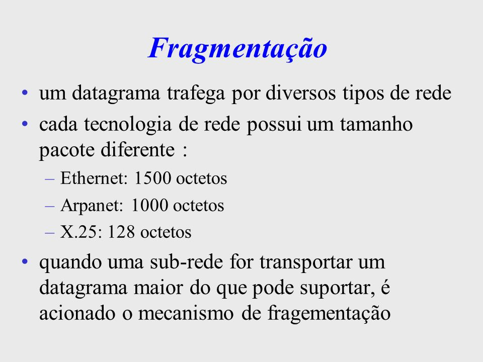 Fragmentação o datagrama é particionado em fragmentos menores são transportados como datagramas independentes os datagramas menores (fragmentos) recebem a cópia do cabeçalho do datagrama original, sendo alguns campos modificados