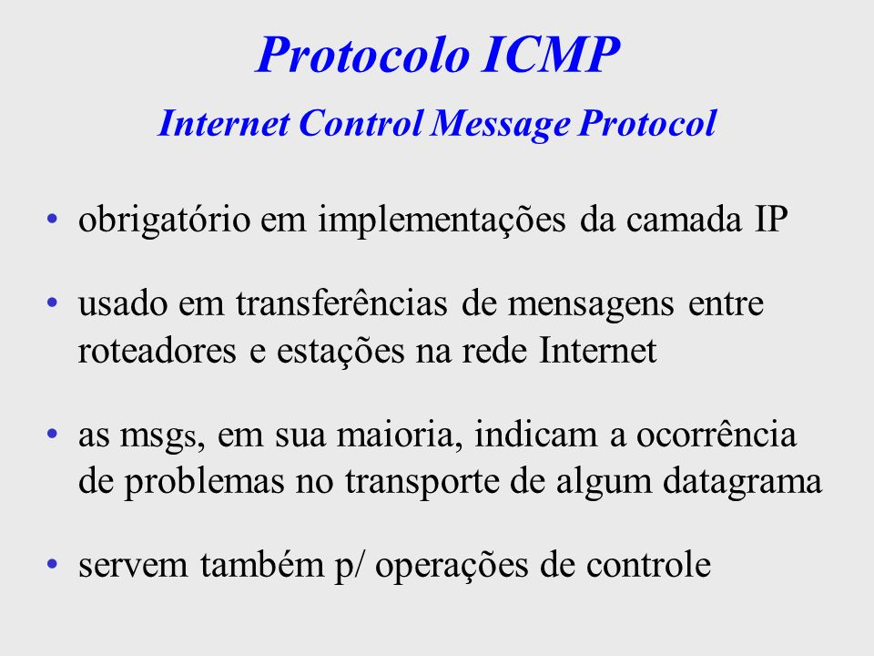 header IP dados IP MSG ICMP Protocolo ICMP utiliza o IP p/ enviar as msgs (não tem garantia de entrega) apesar de utilizar os serviços do protocolo IP também é considerado integrante da camada de rede quando há algum problema previsto, a msg ICMP, descrevendo a situação, é preparada e entregue ao IP que entrega ao destino