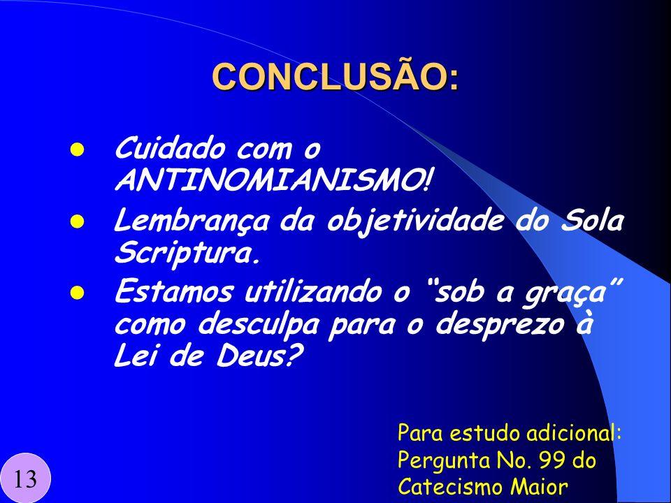 CONCLUSÃO: Cuidado com o ANTINOMIANISMO! Lembrança da objetividade do Sola Scriptura. Estamos utilizando o sob a graça como desculpa para o desprezo à