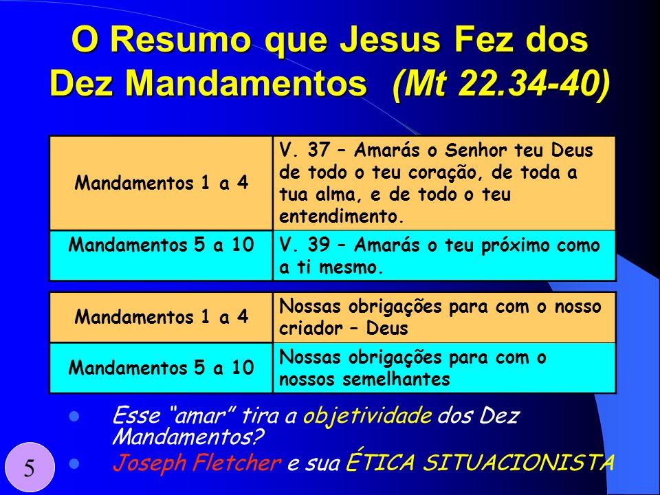 O Resumo que Jesus Fez dos Dez Mandamentos (Mt 22.34-40) 5 Mandamentos 1 a 4 Nossas obrigações para com o nosso criador – Deus Mandamentos 5 a 10 Noss
