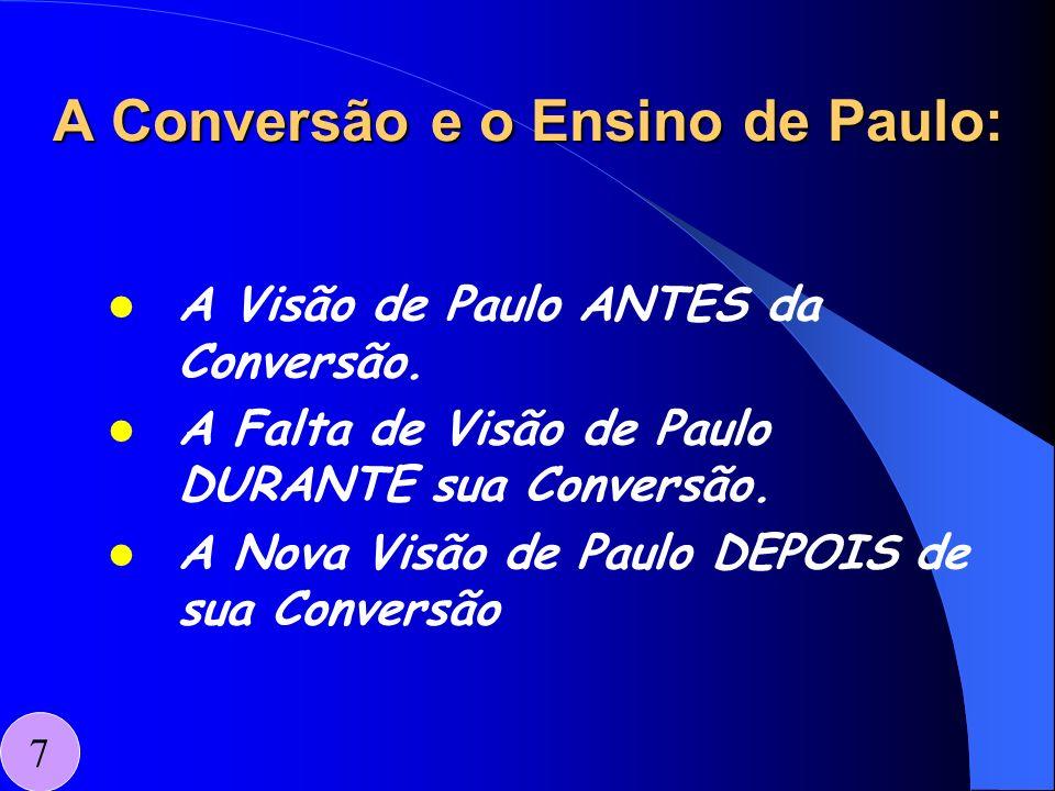 A Conversão e o Ensino de Paulo: A Visão de Paulo ANTES da Conversão. A Falta de Visão de Paulo DURANTE sua Conversão. A Nova Visão de Paulo DEPOIS de