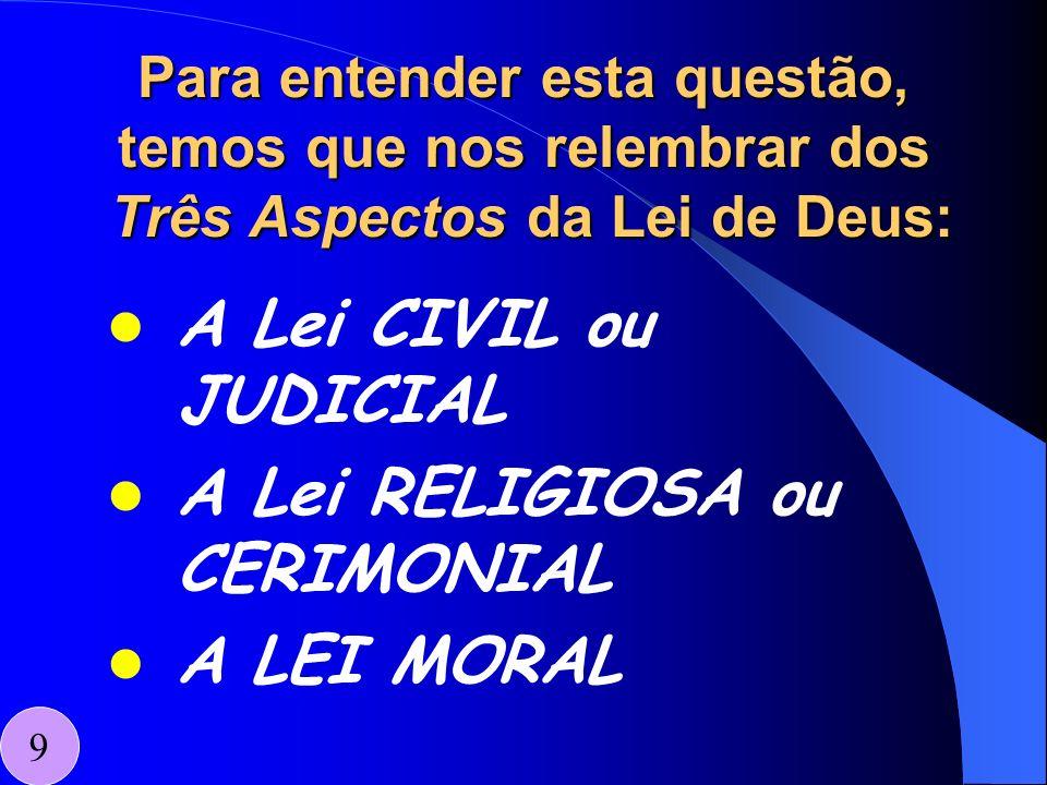 Para entender esta questão, temos que nos relembrar dos Três Aspectos da Lei de Deus: A Lei CIVIL ou JUDICIAL A Lei RELIGIOSA ou CERIMONIAL A LEI MORA