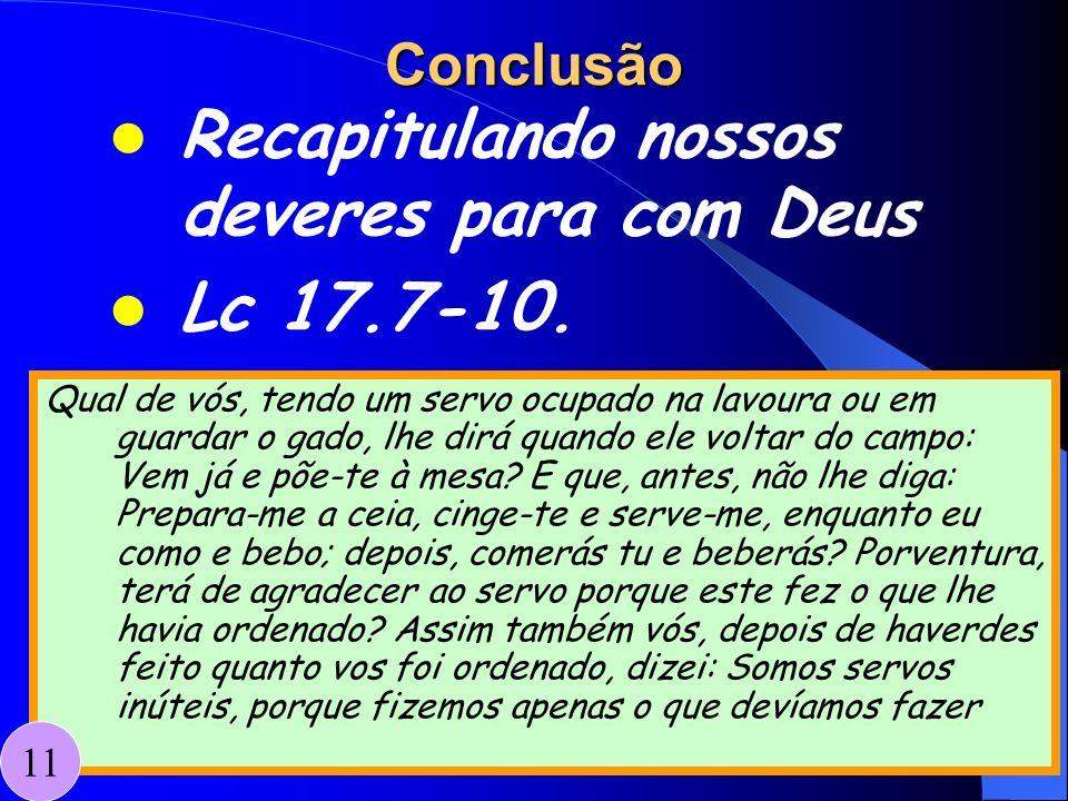 Conclusão Recapitulando nossos deveres para com Deus Lc 17.7-10. Qual de vós, tendo um servo ocupado na lavoura ou em guardar o gado, lhe dirá quando