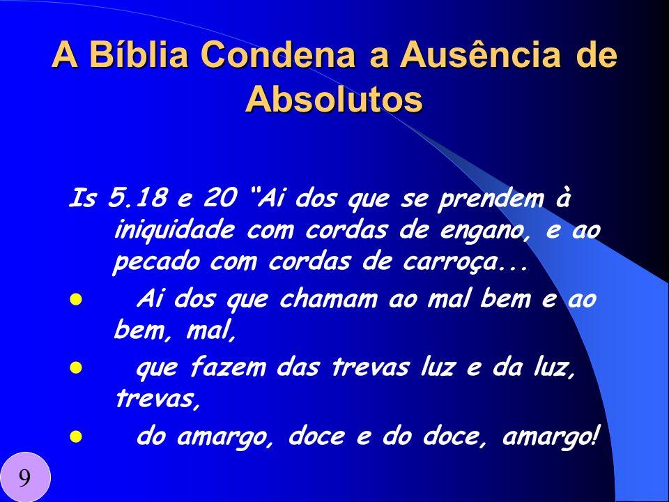 A Bíblia Condena a Ausência de Absolutos Is 5.18 e 20 Ai dos que se prendem à iniquidade com cordas de engano, e ao pecado com cordas de carroça... Ai