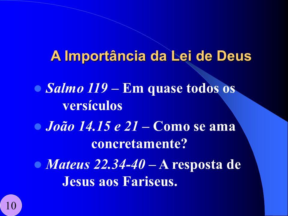 A Importância da Lei de Deus 10 Salmo 119 – Em quase todos os versículos João 14.15 e 21 – Como se ama concretamente? Mateus 22.34-40 – A resposta de