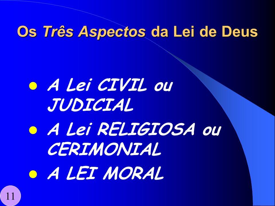 Os Três Aspectos da Lei de Deus A Lei CIVIL ou JUDICIAL A Lei RELIGIOSA ou CERIMONIAL A LEI MORAL 11