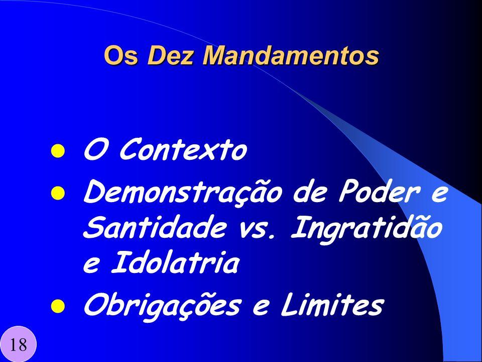 Os Dez Mandamentos O Contexto Demonstração de Poder e Santidade vs. Ingratidão e Idolatria Obrigações e Limites 18