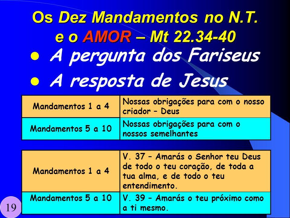 Os Dez Mandamentos no N.T. e o AMOR – Mt 22.34-40 A pergunta dos Fariseus A resposta de Jesus 19 Mandamentos 1 a 4 Nossas obrigações para com o nosso
