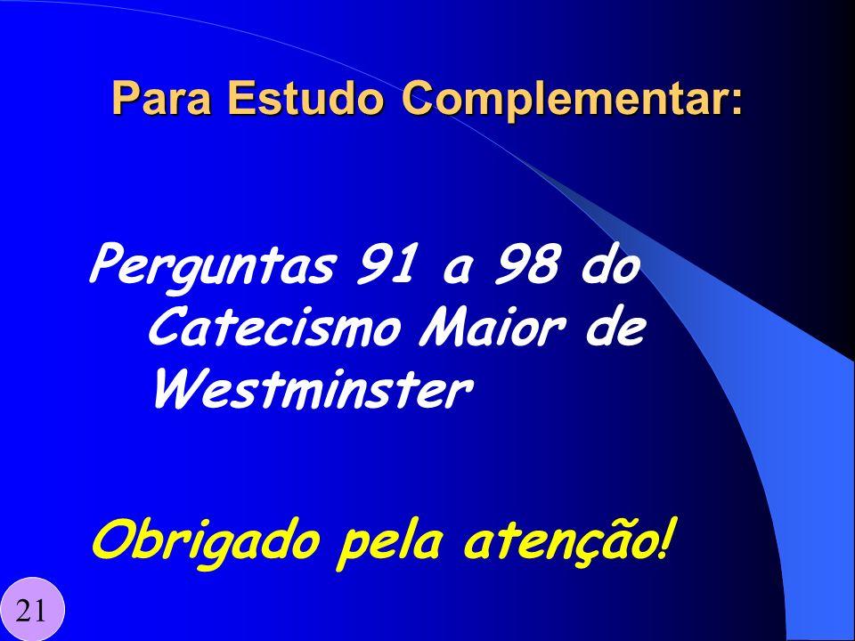 Para Estudo Complementar: Perguntas 91 a 98 do Catecismo Maior de Westminster Obrigado pela atenção! 21