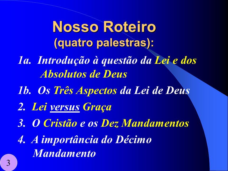 Nosso Roteiro (quatro palestras): 3 1a. Introdução à questão da Lei e dos Absolutos de Deus 1b. Os Três Aspectos da Lei de Deus 2. Lei versus Graça 3.