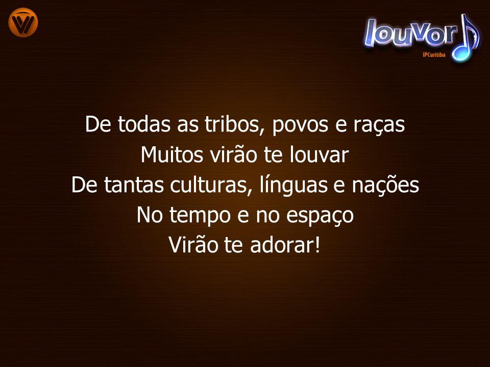 De todas as tribos, povos e raças Muitos virão te louvar De tantas culturas, línguas e nações No tempo e no espaço Virão te adorar!