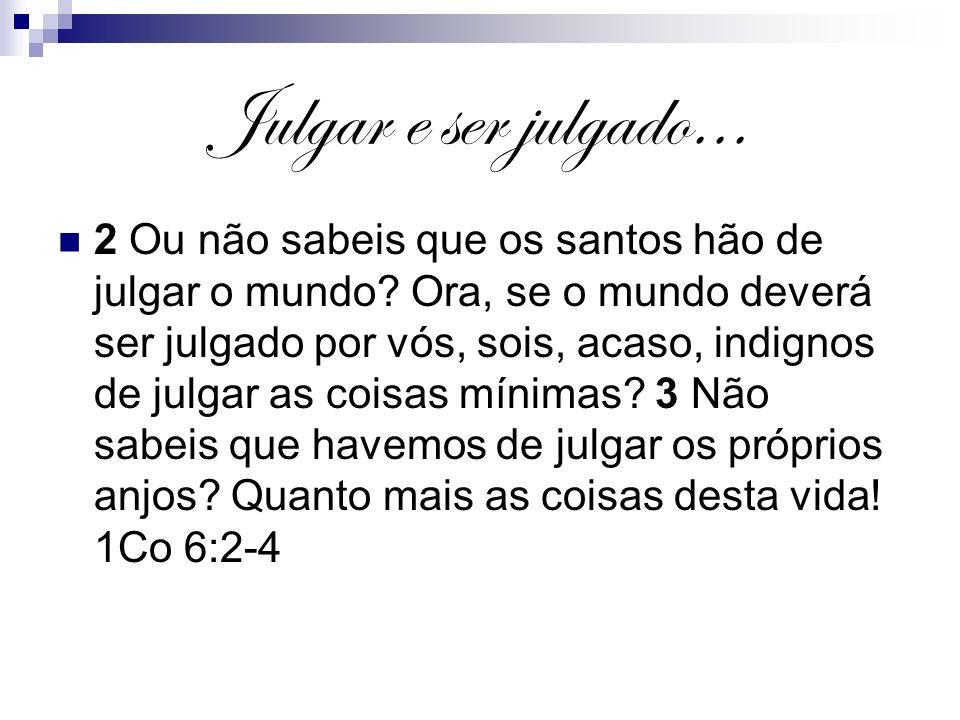 Julgar e ser julgado... 2 Ou não sabeis que os santos hão de julgar o mundo? Ora, se o mundo deverá ser julgado por vós, sois, acaso, indignos de julg
