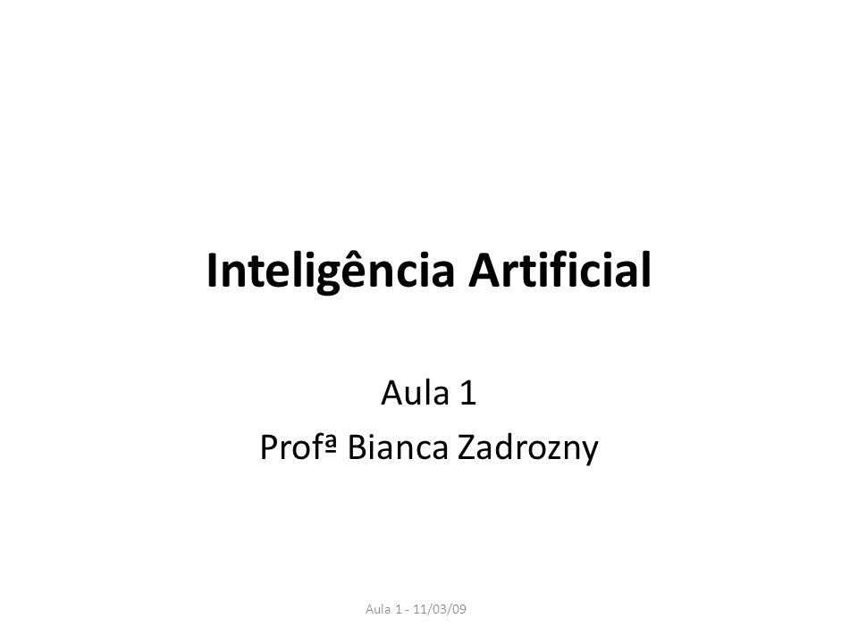Aula 1 - 11/03/09 Inteligência Artificial Aula 1 Profª Bianca Zadrozny