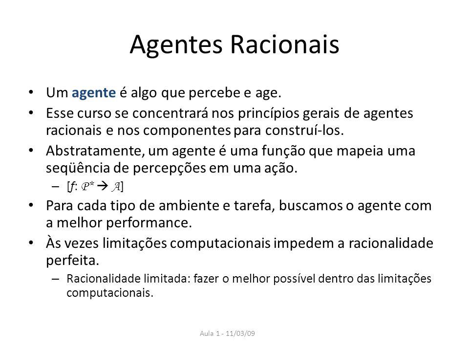 Aula 1 - 11/03/09 Agentes Racionais Um agente é algo que percebe e age. Esse curso se concentrará nos princípios gerais de agentes racionais e nos com