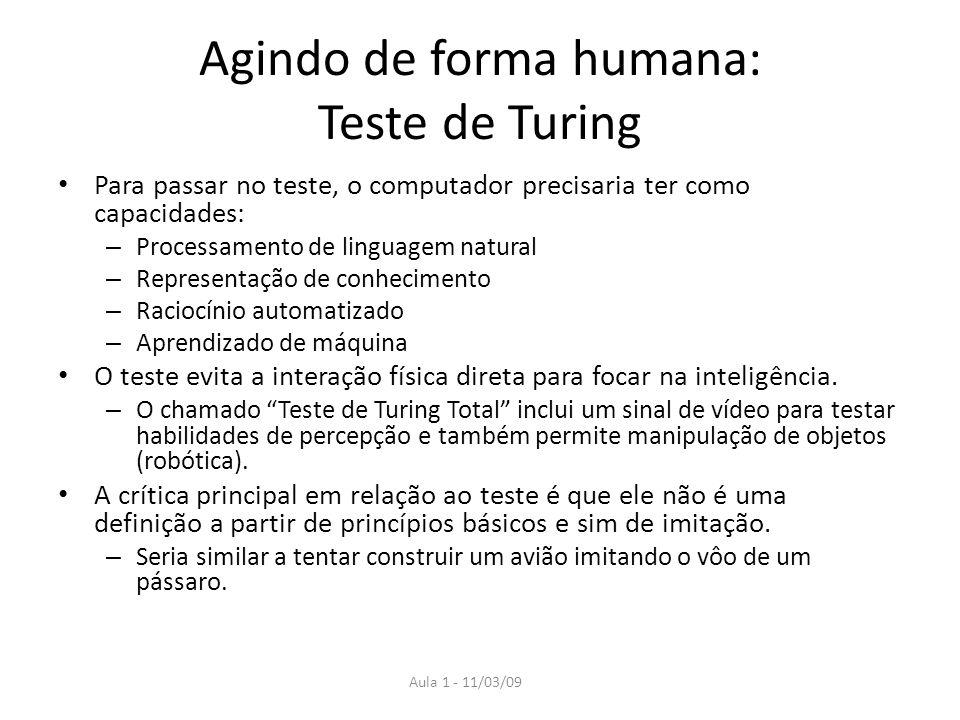 Aula 1 - 11/03/09 Agindo de forma humana: Teste de Turing Para passar no teste, o computador precisaria ter como capacidades: – Processamento de lingu