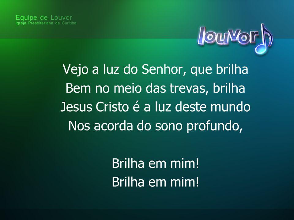 Vejo a luz do Senhor, que brilha Bem no meio das trevas, brilha Jesus Cristo é a luz deste mundo Nos acorda do sono profundo, Brilha em mim!