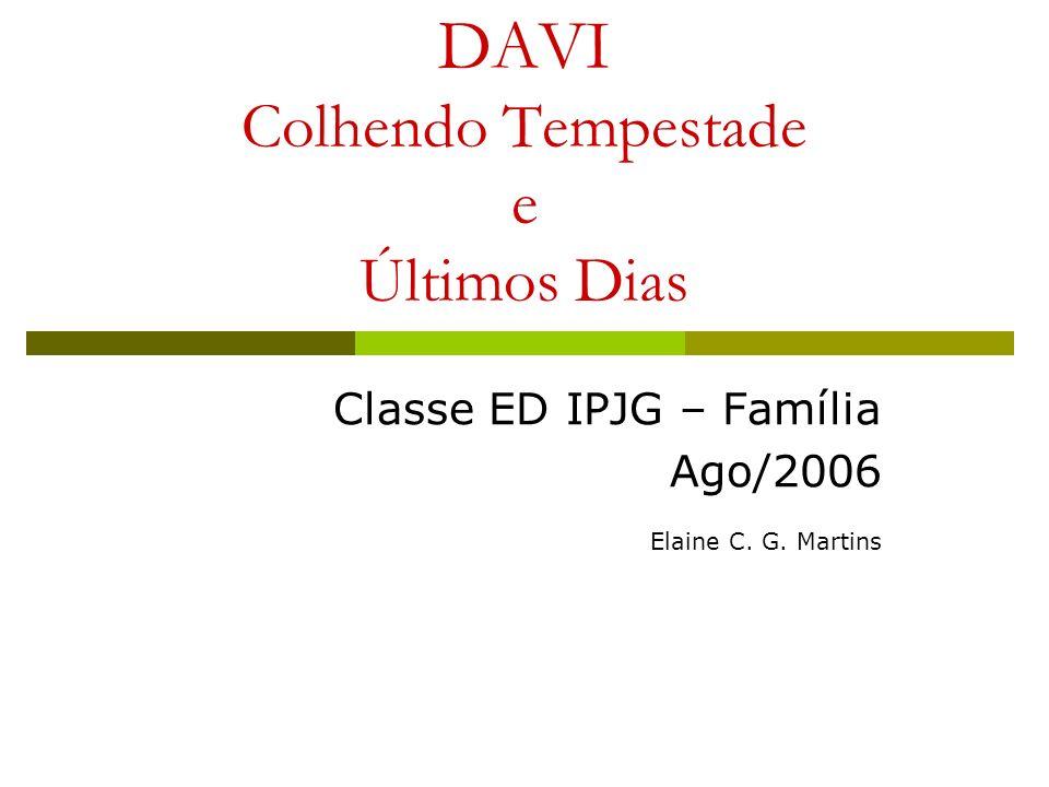 DAVI Colhendo Tempestade e Últimos Dias Classe ED IPJG – Família Ago/2006 Elaine C. G. Martins