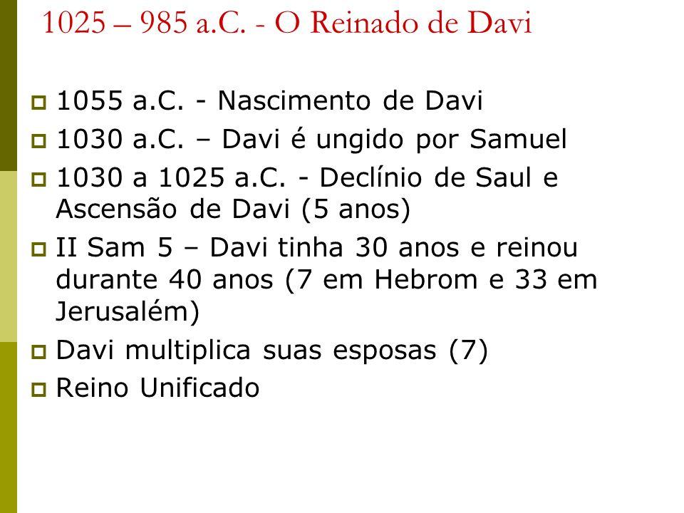 1025 – 985 a.C. - O Reinado de Davi 1055 a.C. - Nascimento de Davi 1030 a.C. – Davi é ungido por Samuel 1030 a 1025 a.C. - Declínio de Saul e Ascensão
