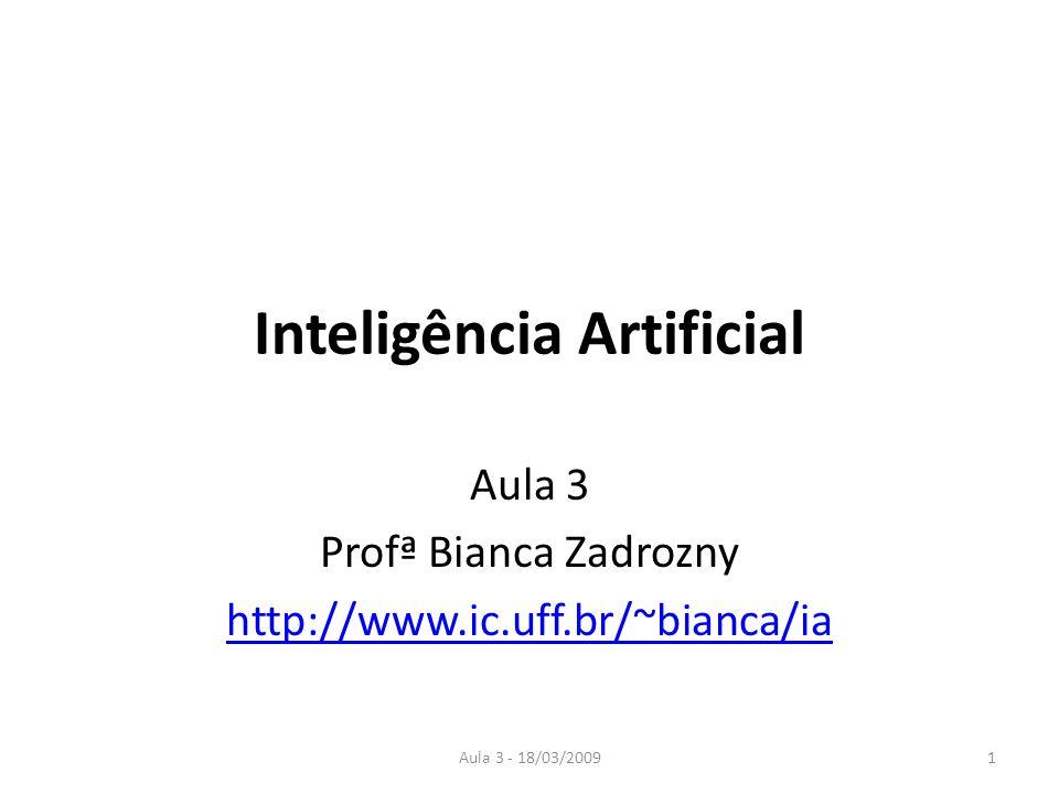 Aula 3 - 18/03/20091 Inteligência Artificial Aula 3 Profª Bianca Zadrozny http://www.ic.uff.br/~bianca/ia