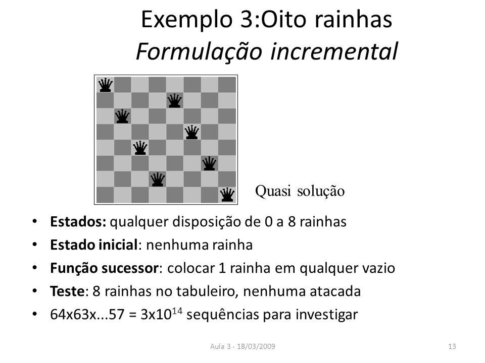 Aula 3 - 18/03/200913 Exemplo 3:Oito rainhas Formulação incremental Estados: qualquer disposição de 0 a 8 rainhas Estado inicial: nenhuma rainha Funçã