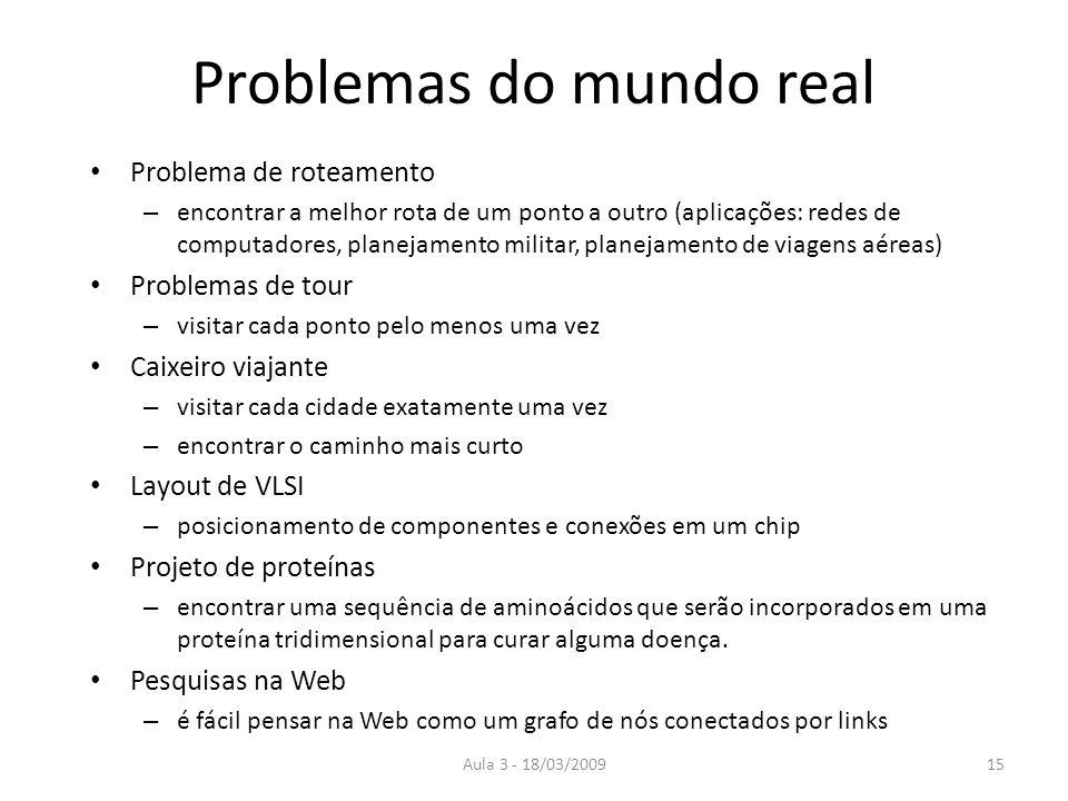 Aula 3 - 18/03/200915 Problemas do mundo real Problema de roteamento – encontrar a melhor rota de um ponto a outro (aplicações: redes de computadores,