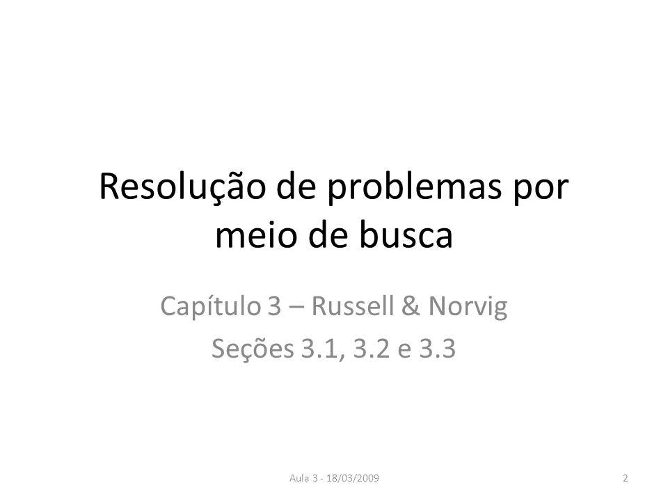 Aula 3 - 18/03/20092 Resolução de problemas por meio de busca Capítulo 3 – Russell & Norvig Seções 3.1, 3.2 e 3.3