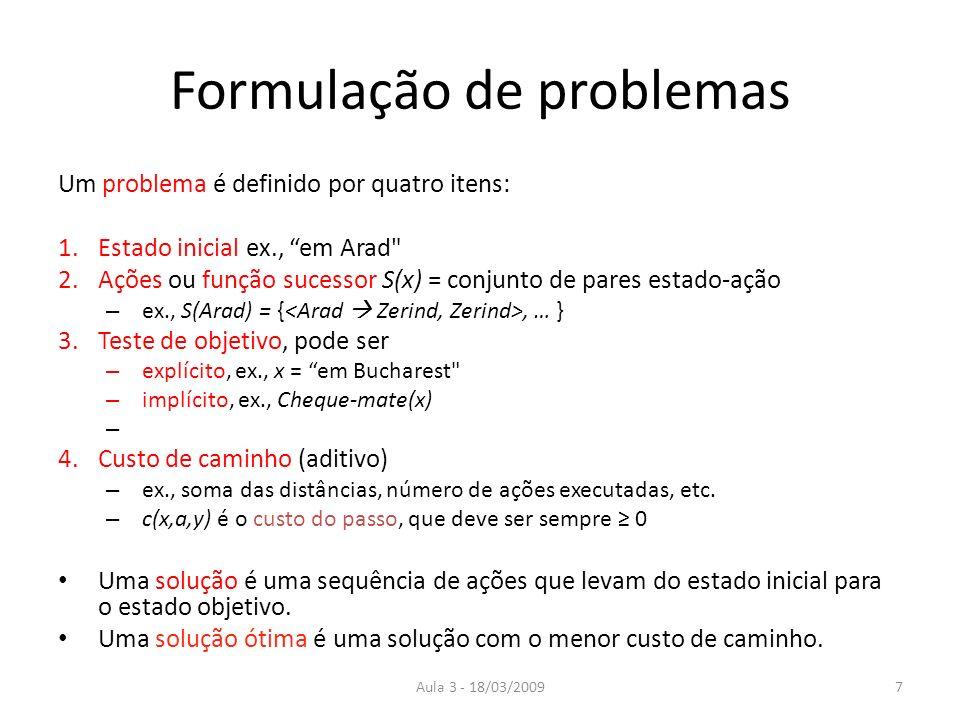 Aula 3 - 18/03/20097 Formulação de problemas Um problema é definido por quatro itens: 1.Estado inicial ex., em Arad