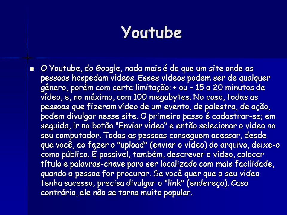 Youtube O Youtube, do Google, nada mais é do que um site onde as pessoas hospedam vídeos. Esses vídeos podem ser de qualquer gênero, porém com certa l