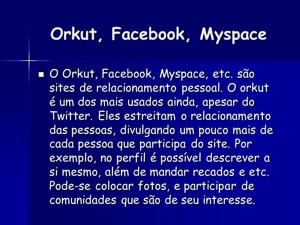 Orkut, Facebook, Myspace O Orkut, Facebook, Myspace, etc. são sites de relacionamento pessoal. O orkut é um dos mais usados ainda, apesar do Twitter.