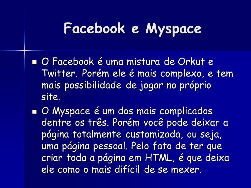 Facebook e Myspace O Facebook é uma mistura de Orkut e Twitter. Porém ele é mais complexo, e tem mais possibilidade de jogar no próprio site. O Facebo