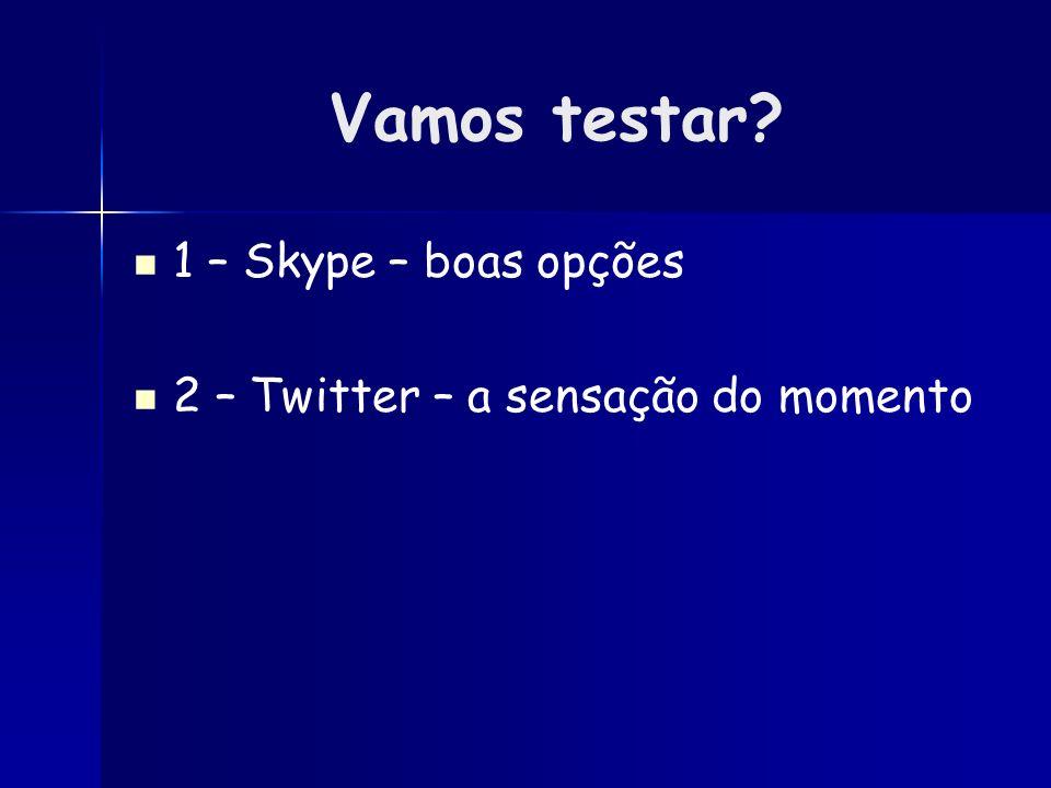 Vamos testar? 1 – Skype – boas opções 2 – Twitter – a sensação do momento
