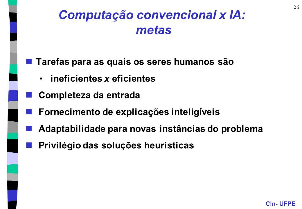 CIn- UFPE 25 Computação convencional x IA: classes de problemas Solução matemática (NÃO), conhecimento (SIM) => IA simbólica Modelo do problema (NÃO),
