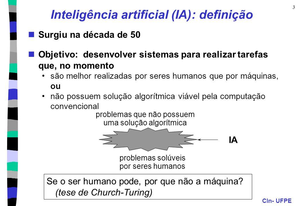 CIn- UFPE 3 Inteligência artificial (IA): definição Surgiu na década de 50 Objetivo: desenvolver sistemas para realizar tarefas que, no momento são melhor realizadas por seres humanos que por máquinas, ou não possuem solução algorítmica viável pela computação convencional Se o ser humano pode, por que não a máquina.
