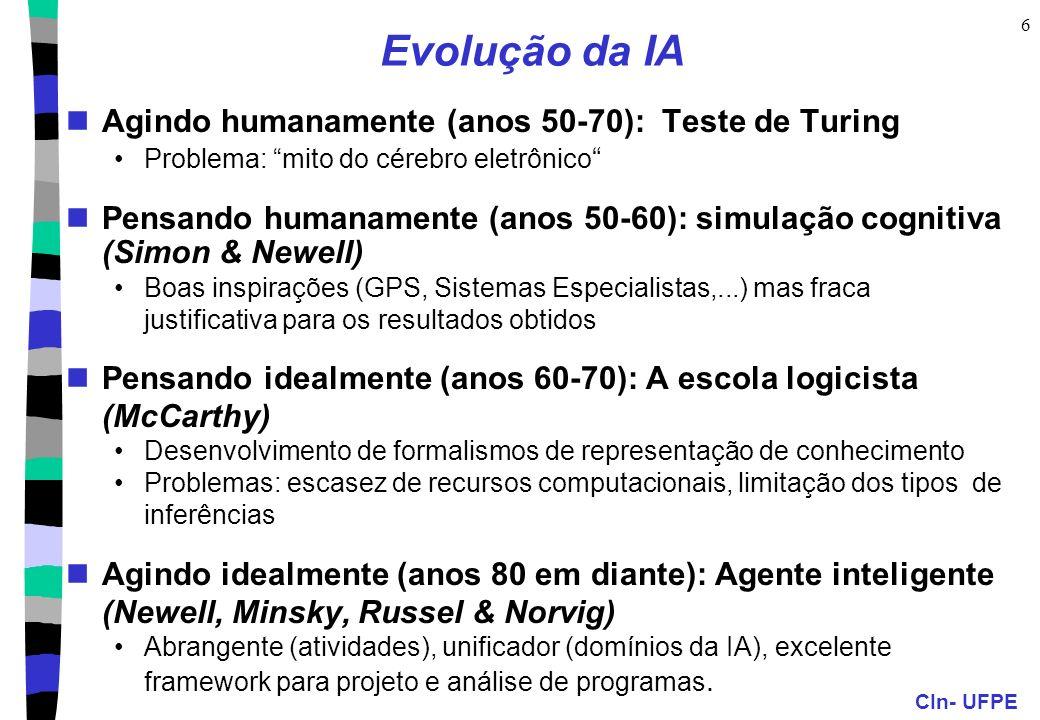 CIn- UFPE 6 Evolução da IA Agindo humanamente (anos 50-70): Teste de Turing Problema: mito do cérebro eletrônico Pensando humanamente (anos 50-60): simulação cognitiva (Simon & Newell) Boas inspirações (GPS, Sistemas Especialistas,...) mas fraca justificativa para os resultados obtidos Pensando idealmente (anos 60-70): A escola logicista (McCarthy) Desenvolvimento de formalismos de representação de conhecimento Problemas: escasez de recursos computacionais, limitação dos tipos de inferências Agindo idealmente (anos 80 em diante): Agente inteligente (Newell, Minsky, Russel & Norvig) Abrangente (atividades), unificador (domínios da IA), excelente framework para projeto e análise de programas.