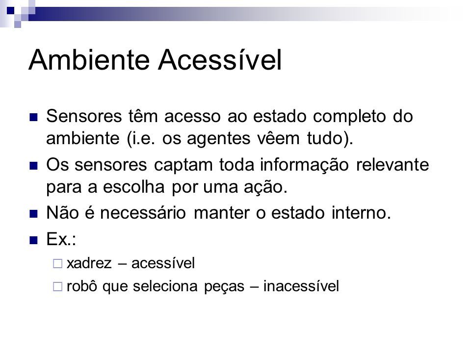 Ambiente Acessível Sensores têm acesso ao estado completo do ambiente (i.e. os agentes vêem tudo). Os sensores captam toda informação relevante para a