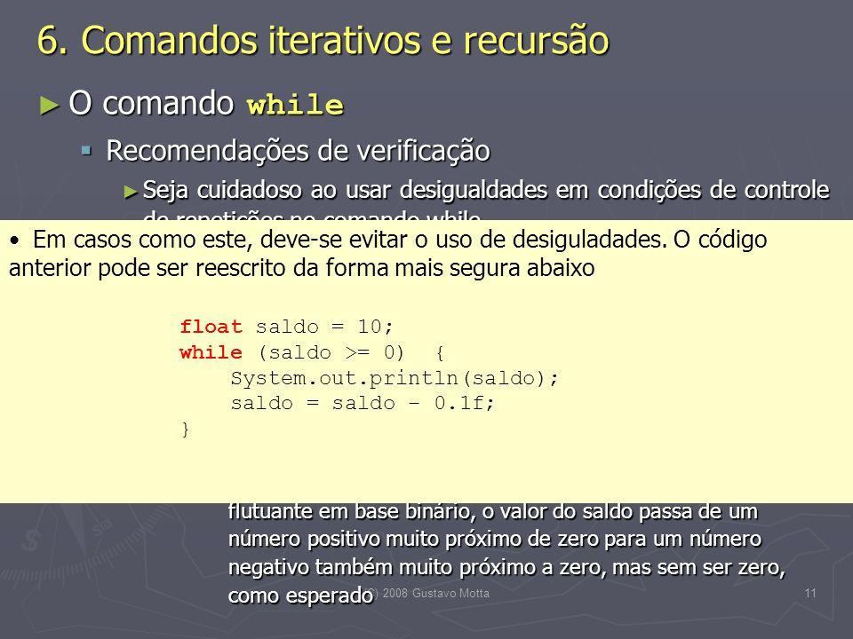 (C) 2008 Gustavo Motta11 O comando while O comando while Recomendações de verificação Recomendações de verificação Seja cuidadoso ao usar desigualdades em condições de controle de repetições no comando while Seja cuidadoso ao usar desigualdades em condições de controle de repetições no comando while Por exemplo, a execução do código abaixo Por exemplo, a execução do código abaixo float saldo = 10; while (saldo != 0) { System.out.println(saldo); saldo = saldo – 0.1f; } float saldo = 10; while (saldo != 0) { System.out.println(saldo); saldo = saldo – 0.1f; } nunca termina, pois devido a imprecisão na representação de números decimais (e.