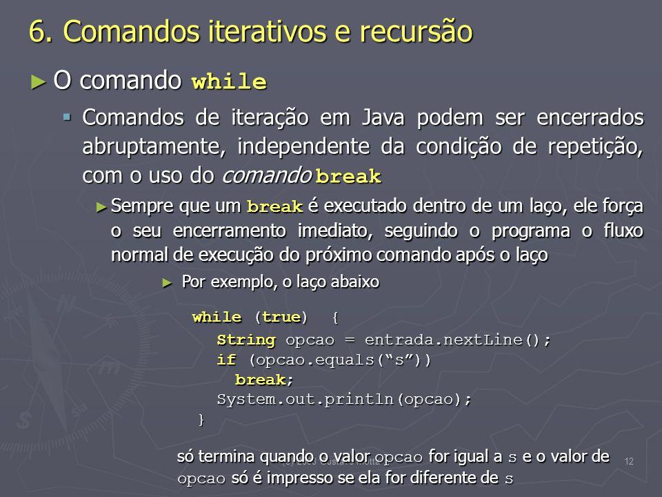 (C) 2008 Gustavo Motta12 O comando while O comando while Comandos de iteração em Java podem ser encerrados abruptamente, independente da condição de repetição, com o uso do comando break Comandos de iteração em Java podem ser encerrados abruptamente, independente da condição de repetição, com o uso do comando break Sempre que um break é executado dentro de um laço, ele força o seu encerramento imediato, seguindo o programa o fluxo normal de execução do próximo comando após o laço Sempre que um break é executado dentro de um laço, ele força o seu encerramento imediato, seguindo o programa o fluxo normal de execução do próximo comando após o laço Por exemplo, o laço abaixo Por exemplo, o laço abaixo while (true) { String opcao = entrada.nextLine(); if (opcao.equals(s)) break; System.out.println(opcao); } while (true) { String opcao = entrada.nextLine(); if (opcao.equals(s)) break; System.out.println(opcao); } só termina quando o valor opcao for igual a s e o valor de opcao só é impresso se ela for diferente de s 6.