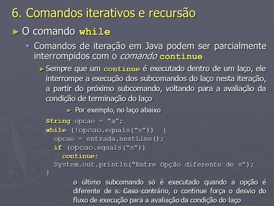 (C) 2008 Gustavo Motta13 O comando while O comando while Comandos de iteração em Java podem ser parcialmente interrompidos com o comando continue Comandos de iteração em Java podem ser parcialmente interrompidos com o comando continue Sempre que um continue é executado dentro de um laço, ele interrompe a execução dos subcomandos do laço nesta iteração, a partir do próximo subcomando, voltando para a avaliação da condição de terminação do laço Sempre que um continue é executado dentro de um laço, ele interrompe a execução dos subcomandos do laço nesta iteração, a partir do próximo subcomando, voltando para a avaliação da condição de terminação do laço Por exemplo, no laço abaixo Por exemplo, no laço abaixo String opcao = a; while (.