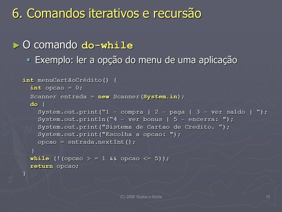 (C) 2008 Gustavo Motta15 O comando do-while O comando do-while Exemplo: ler a opção do menu de uma aplicação Exemplo: ler a opção do menu de uma aplicação int menuCartãoCrédito() { int opcao = 0; Scanner entrada = new Scanner(System.in); do { System.out.print(1 - compra | 2 - paga | 3 - ver saldo | ); System.out.println(4 - ver bonus | 5 - encerra: ); System.out.print( Sistema de Cartao de Credito.
