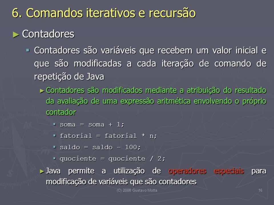 (C) 2008 Gustavo Motta16 Contadores Contadores Contadores são variáveis que recebem um valor inicial e que são modificadas a cada iteração de comando